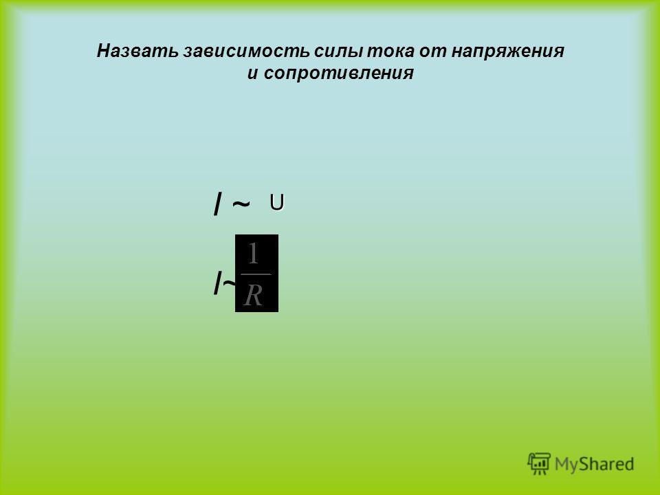 Назвать зависимость силы тока от напряжения и сопротивления I ~ U