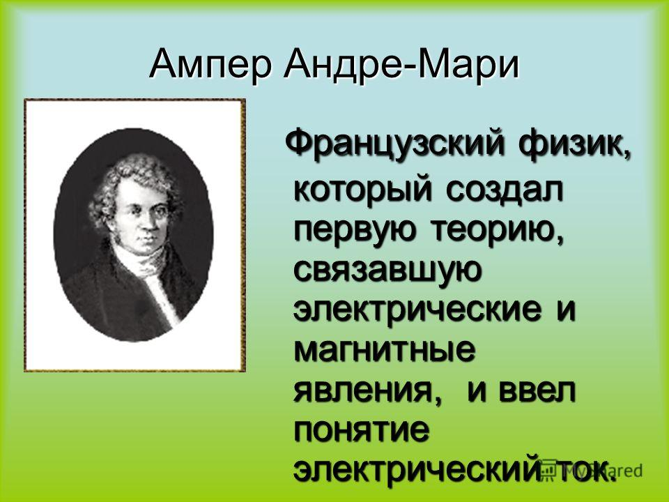 Ампер Андре-Мари Французский физик, который создал первую теорию, связавшую электрические и магнитные явления, и ввел понятие электрический ток. Французский физик, который создал первую теорию, связавшую электрические и магнитные явления, и ввел поня
