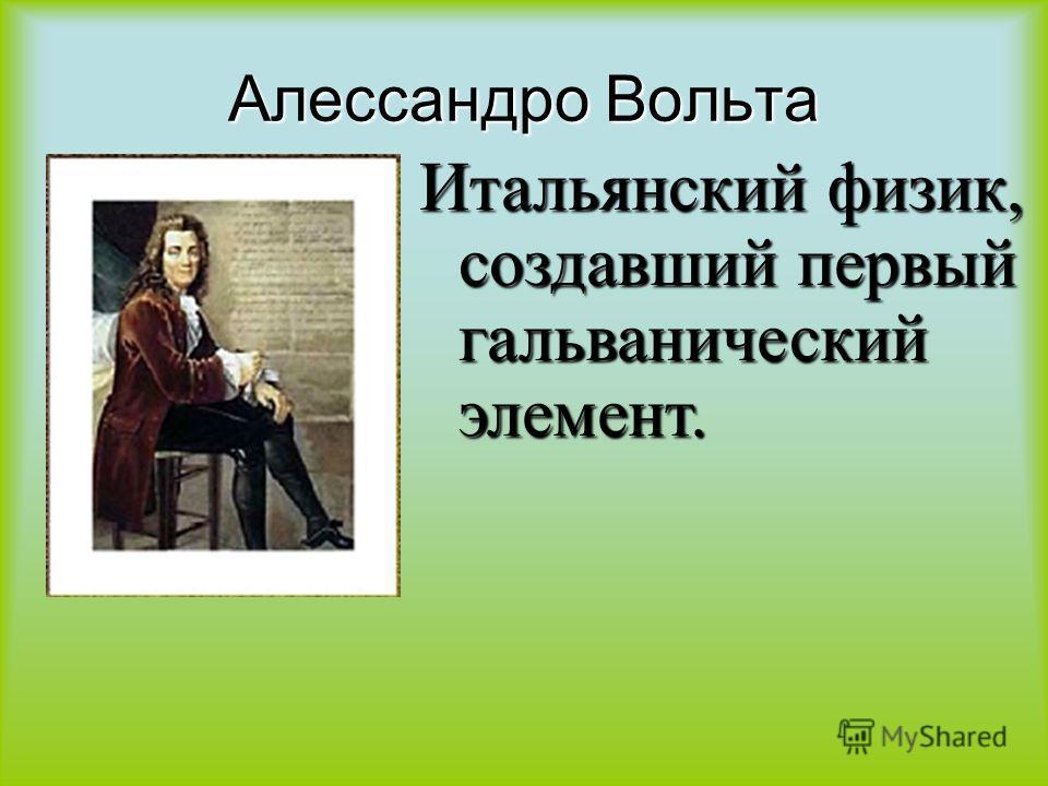 Алессандро Вольта Итальянский физик, создавший первый гальванический элемент.