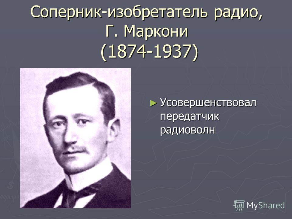 Соперник-изобретатель радио, Г. Маркони (1874-1937) Усовершенствовал передатчик радиоволн