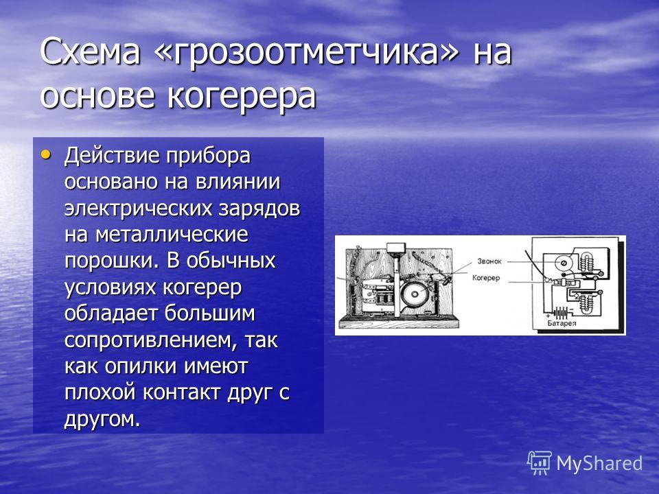 Схема «грозоотметчика» на основе когерера Действие прибора основано на влиянии электрических зарядов на металлические порошки. В обычных условиях когерер обладает большим сопротивлением, так как опилки имеют плохой контакт друг с другом. Действие при