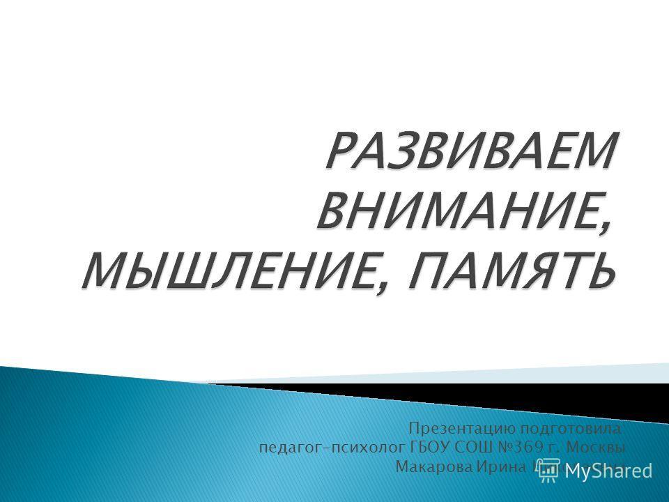Презентацию подготовила: педагог-психолог ГБОУ СОШ 369 г. Москвы Макарова Ирина Николаевна