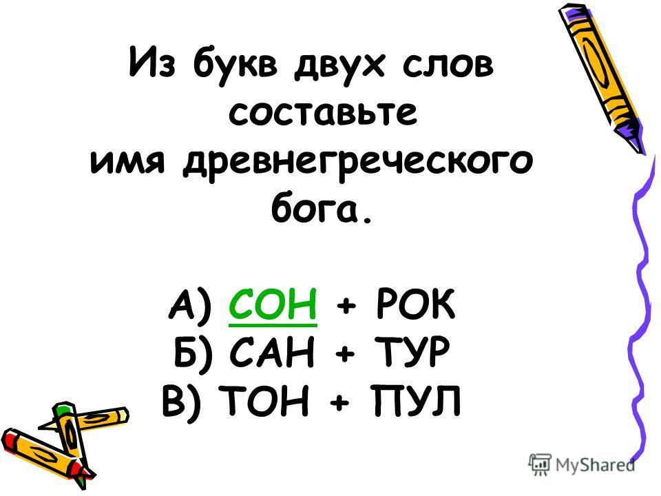 Из букв двух слов составьте имя древнегреческого бога. А) СОН + РОКСОН Б) САН + ТУР В) ТОН + ПУЛ