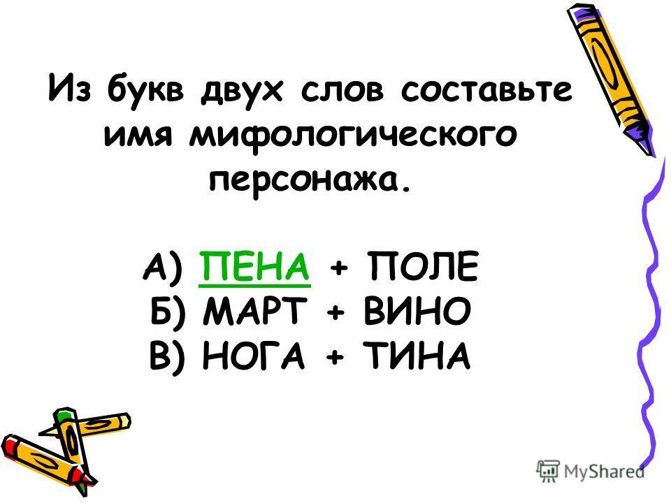 Из букв двух слов составьте имя мифологического персонажа. А) ПЕНА + ПОЛЕПЕНА Б) МАРТ + ВИНО В) НОГА + ТИНА