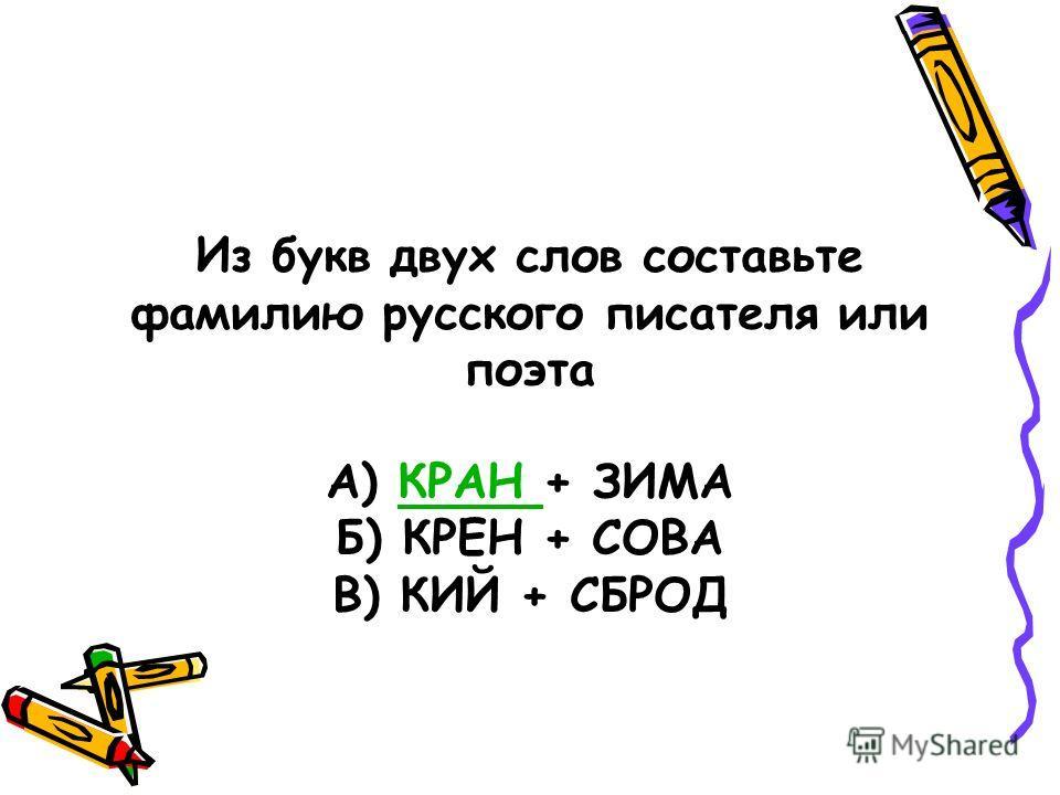 Из букв двух слов составьте фамилию русского писателя или поэта А) КРАН + ЗИМАКРАН Б) КРЕН + СОВА В) КИЙ + СБРОД