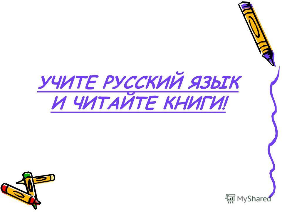 УЧИТЕ РУССКИЙ ЯЗЫК И ЧИТАЙТЕ КНИГИ!