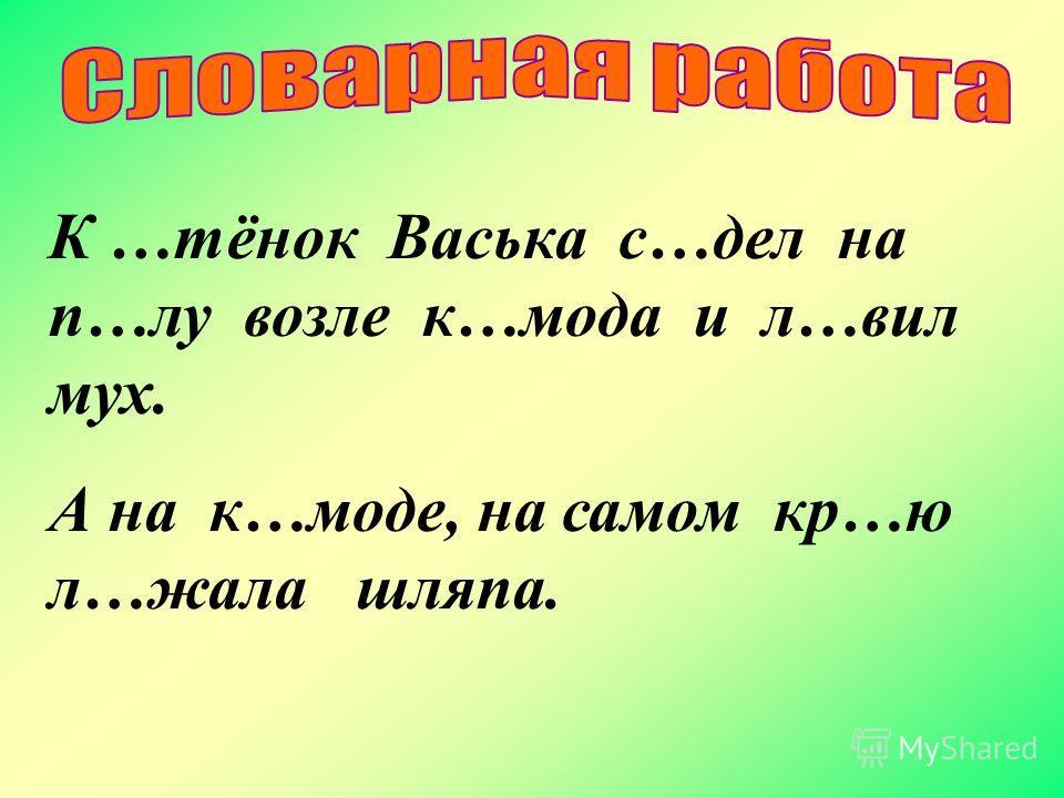К …тёнок Васька с…дел на п…лу возле к…мода и л…вил мух. А на к…моде, на самом кр…ю л…жала шляпа.