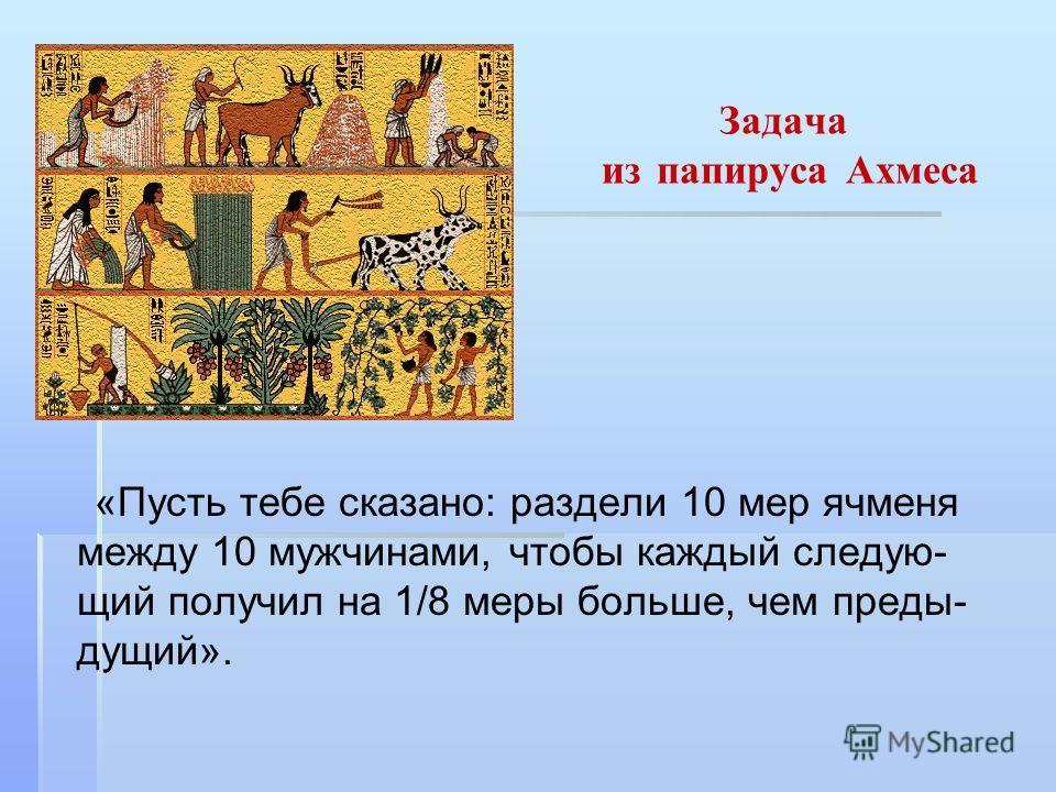 Задача из папируса Ахмеса «Пусть тебе сказано: раздели 10 мер ячменя между 10 мужчинами, чтобы каждый следую- щий получил на 1/8 меры больше, чем преды- дущий».