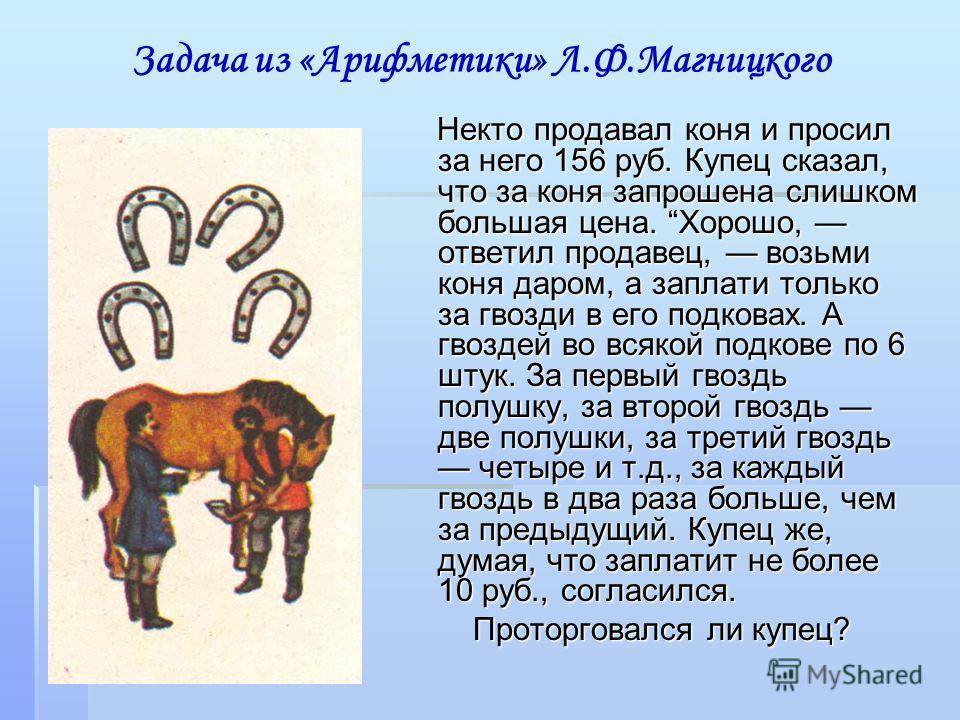 Задача из «Арифметики» Л.Ф.Магницкого Некто продавал коня и просил за него 156 руб. Купец сказал, что за коня запрошена слишком большая цена. Хорошо, ответил продавец, возьми коня даром, а заплати только за гвозди в его подковах. А гвоздей во всякой