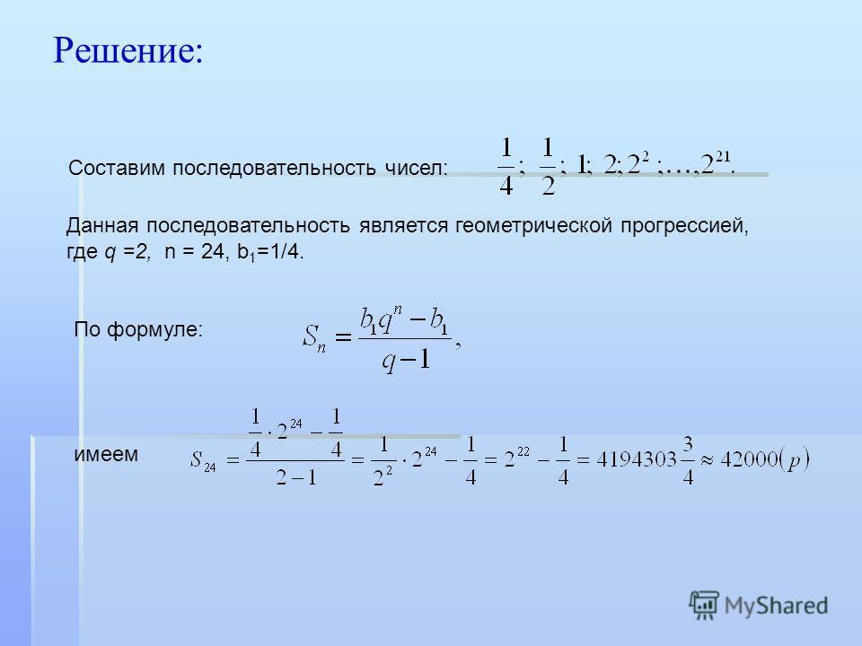 Решение: Составим последовательность чисел: Данная последовательность является геометрической прогрессией, где q =2, n = 24, b 1 =1/4. имеем По формуле: