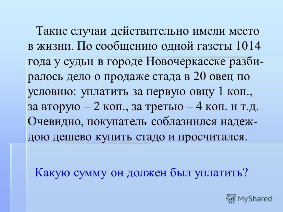 Такие случаи действительно имели место в жизни. По сообщению одной газеты 1014 года у судьи в городе Новочеркасске разби- ралось дело о продаже стада в 20 овец по условию: уплатить за первую овцу 1 коп., за вторую – 2 коп., за третью – 4 коп. и т.д.