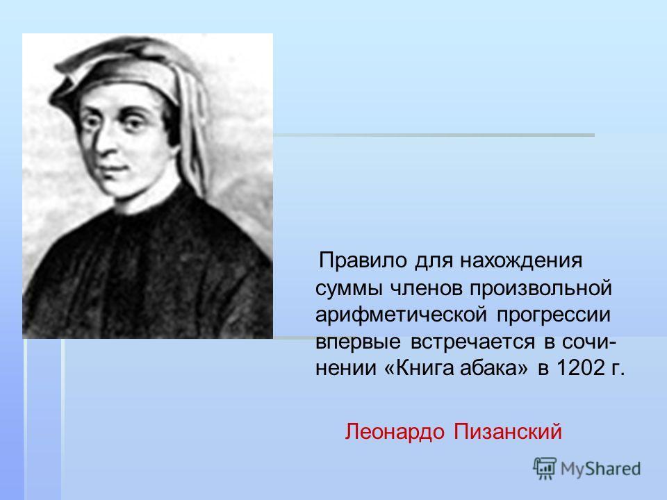 Правило для нахождения суммы членов произвольной арифметической прогрессии впервые встречается в сочи- нении «Книга абака» в 1202 г. Леонардо Пизанский