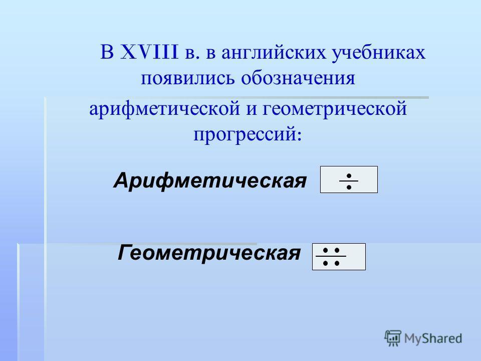 В XVIII в. в английских учебниках появились обозначения арифметической и геометрической прогрессий : Арифметическая Геометрическая