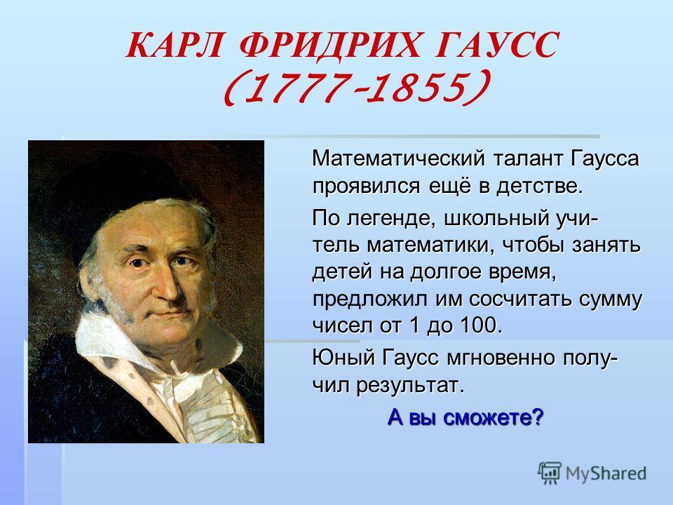 КАРЛ ФРИДРИХ ГАУСС (1777–1855) Математический талант Гаусса проявился ещё в детстве. Математический талант Гаусса проявился ещё в детстве. По легенде, школьный учи- тель математики, чтобы занять детей на долгое время, им сосчитать сумму чисел от 1 до