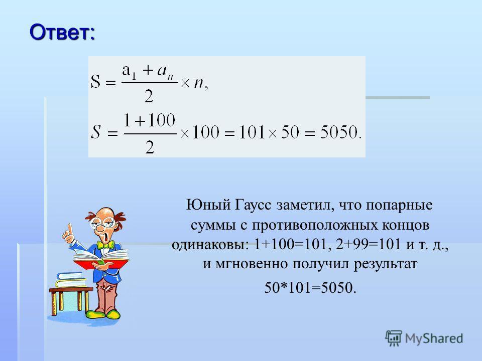 Ответ: Юный Гаусс заметил, что попарные суммы с противоположных концов одинаковы: 1+100=101, 2+99=101 и т. д., и мгновенно получил результат 50*101=5050.