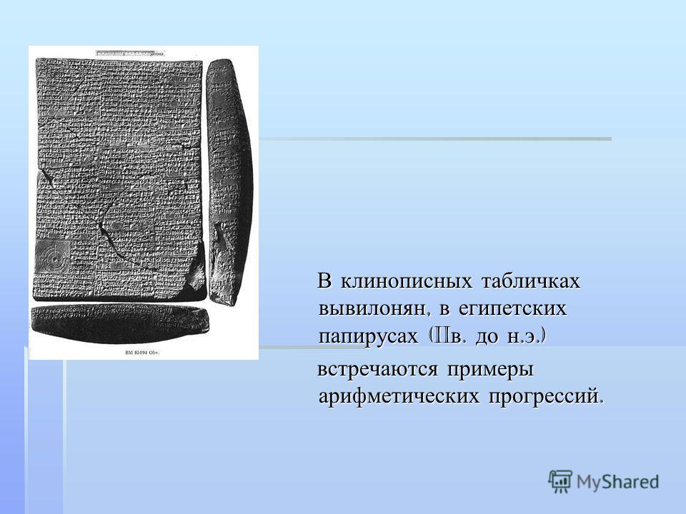 В клинописных табличках вывилонян, в египетских папирусах (II в. до н. э.) В клинописных табличках вывилонян, в египетских папирусах (II в. до н. э.) встречаются примеры арифметических прогрессий. встречаются примеры арифметических прогрессий.