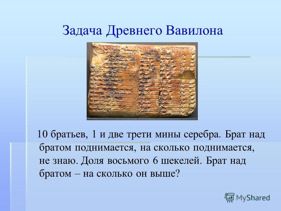 Задача Древнего Вавилона 10 братьев, 1 и две трети мины серебра. Брат над братом поднимается, на сколько поднимается, не знаю. Доля восьмого 6 шекелей. Брат над братом – на сколько он выше?