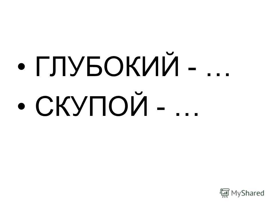 ГЛУБОКИЙ - … СКУПОЙ - …