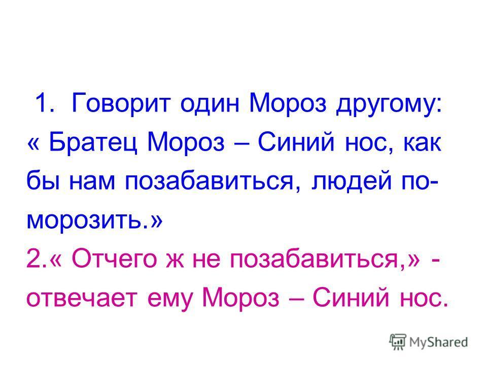1. Говорит один Мороз другому: « Братец Мороз – Синий нос, как бы нам позабавиться, людей по- морозить.» 2.« Отчего ж не позабавиться,» - отвечает ему Мороз – Синий нос.