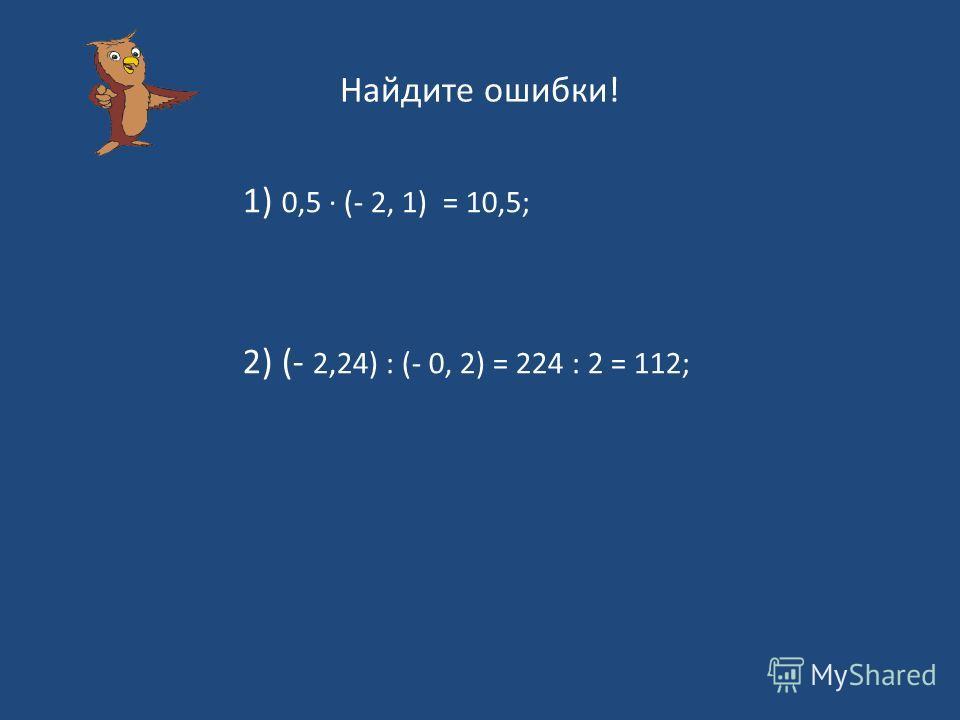 Найдите ошибки! 1) 0,5 (- 2, 1) = 10,5; 2) (- 2,24) : (- 0, 2) = 224 : 2 = 112;