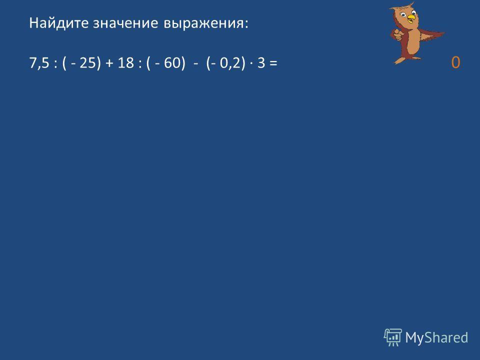 Найдите значение выражения: 7,5 : ( - 25) + 18 : ( - 60) - (- 0,2) 3 = 0