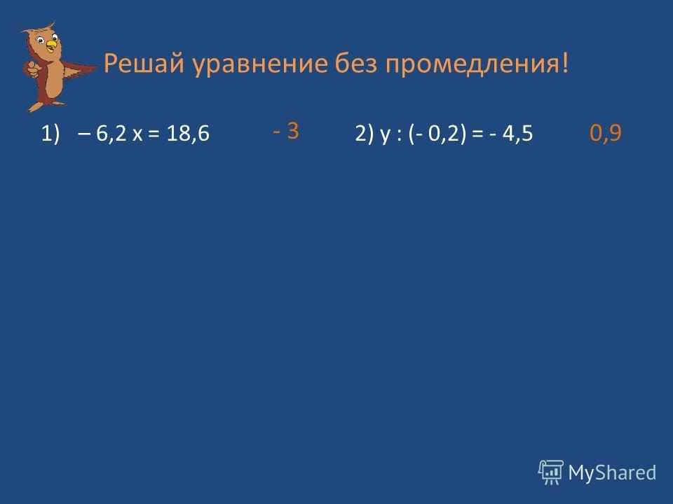 Решай уравнение без промедления! 1)– 6,2 х = 18,6 2) y : (- 0,2) = - 4,5 - 3 0,9