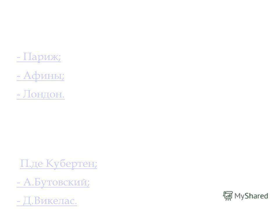 5 Столица первых Олимпийских игр современности : - Париж; - Афины; - Лондон. 6 Кто был первым инициатором возрождения первых Олимпийских игр современности? -П.де Кубертен;П.де Кубертен; - А.Бутовский; - Д.Викелас.