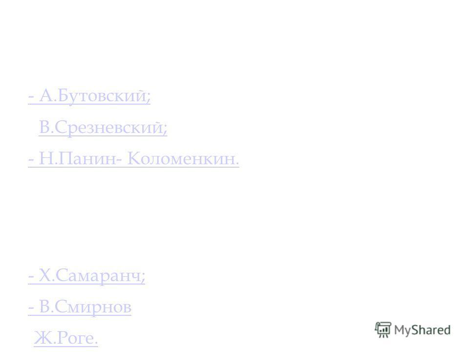 7 назовите первого представителя МОК из России : - А.Бутовский; - В.Срезневский;В.Срезневский; - Н.Панин- Коломенкин. 8 Назовите имя президента МОК в настоящее время: - Х.Самаранч; - В.Смирнов- В.Смирнов; -Ж.Роге.Ж.Роге.