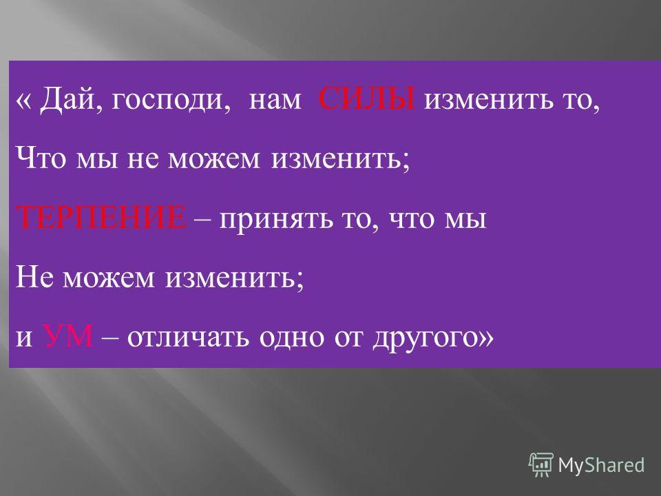 « Дай, господи, нам СИЛЫ изменить то, Что мы не можем изменить ; ТЕРПЕНИЕ – принять то, что мы Не можем изменить ; и УМ – отличать одно от другого »