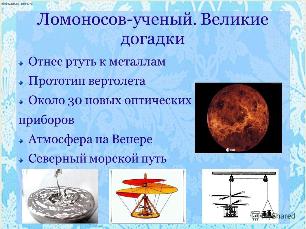 Ломоносов-ученый. Великие догадки Отнес ртуть к металлам Прототип вертолета Около 30 новых оптических приборов Атмосфера на Венере Северный морской путь