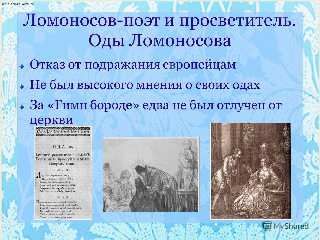Ломоносов-поэт и просветитель. Оды Ломоносова Отказ от подражания европейцам Не был высокого мнения о своих одах За «Гимн бороде» едва не был отлучен от церкви