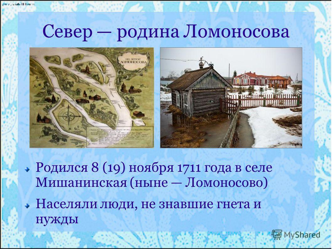 Север родина Ломоносова Родился 8 (19) ноября 1711 года в селе Мишанинская (ныне Ломоносово) Населяли люди, не знавшие гнета и нужды