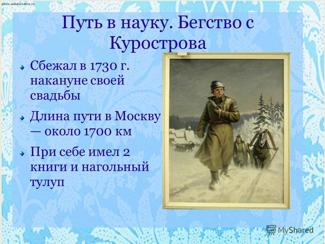 Путь в науку. Бегство с Курострова Сбежал в 1730 г. накануне своей свадьбы Длина пути в Москву около 1700 км При себе имел 2 книги и нагольный тулуп