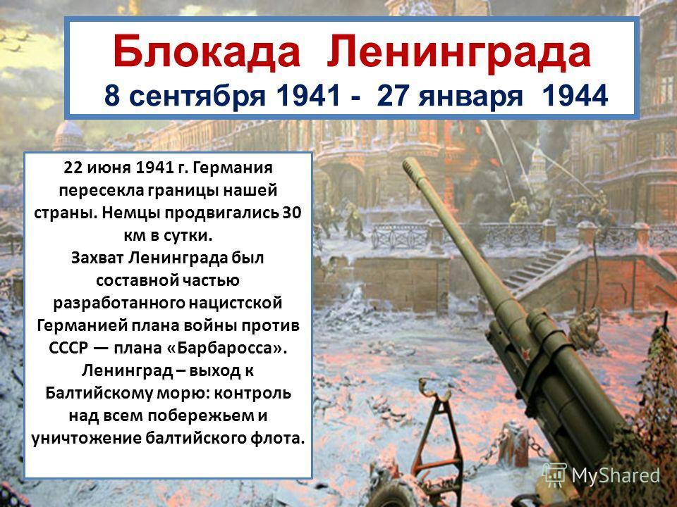 Блокада Ленинграда 8 сентября 1941 - 27 января 1944 22 июня 1941 г. Германия пересекла границы нашей страны. Немцы продвигались 30 км в сутки. Захват Ленинграда был составной частью разработанного нацистской Германией плана войны против СССР плана «Б