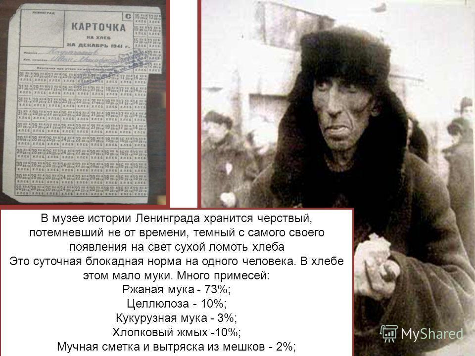 В музее истории Ленинграда хранится черствый, потемневший не от времени, темный с самого своего появления на свет сухой ломоть хлеба Это суточная блокадная норма на одного человека. В хлебе этом мало муки. Много примесей: Ржаная мука - 73%; Целлюлоза