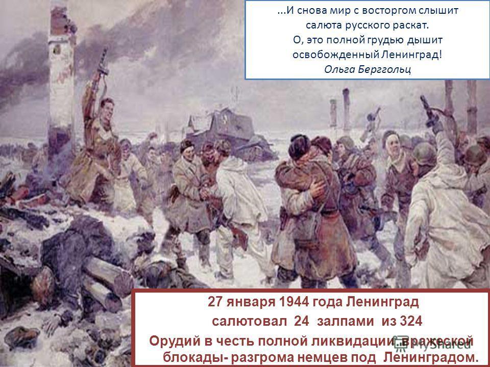 27 января 1944 года Ленинград салютовал 24 залпами из 324 Орудий в честь полной ликвидации вражеской блокады- разгрома немцев под Ленинградом....И снова мир с восторгом слышит салюта русского раскат. О, это полной грудью дышит освобожденный Ленинград