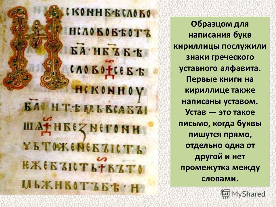 Образцом для написания букв кириллицы послужили знаки греческого уставного алфавита. Первые книги на кириллице также написаны уставом. Устав это такое письмо, когда буквы пишутся прямо, отдельно одна от другой и нет промежутка между словами.