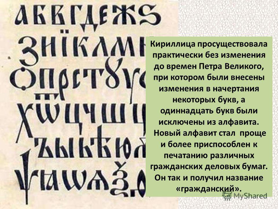 Кириллица просуществовала практически без изменения до времен Петра Великого, при котором были внесены изменения в начертания некоторых букв, а одиннадцать букв были исключены из алфавита. Новый алфавит стал проще и более приспособлен к печатанию раз