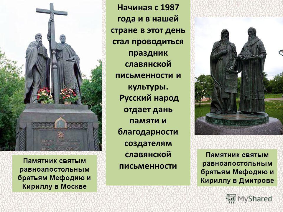 Начиная с 1987 года и в нашей стране в этот день стал проводиться праздник славянской письменности и культуры. Русский народ отдает дань памяти и благодарности создателям славянской письменности Памятник святым равноапостольным братьям Мефодию и Кири