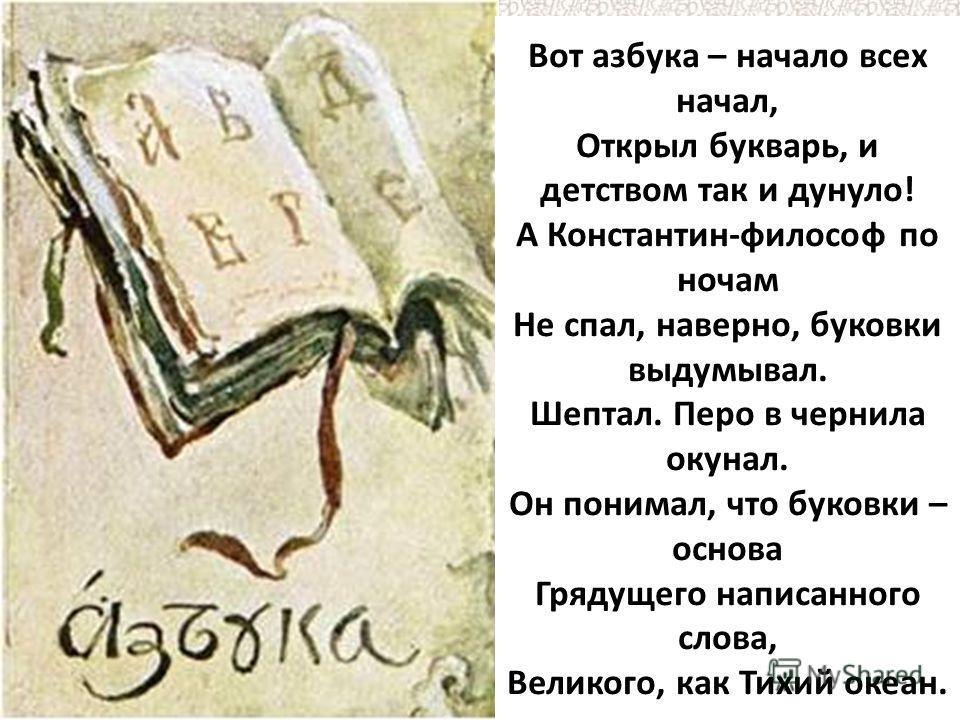 Вот азбука – начало всех начал, Открыл букварь, и детством так и дунуло! А Константин-философ по ночам Не спал, наверно, буковки выдумывал. Шептал. Перо в чернила окунал. Он понимал, что буковки – основа Грядущего написанного слова, Великого, как Тих