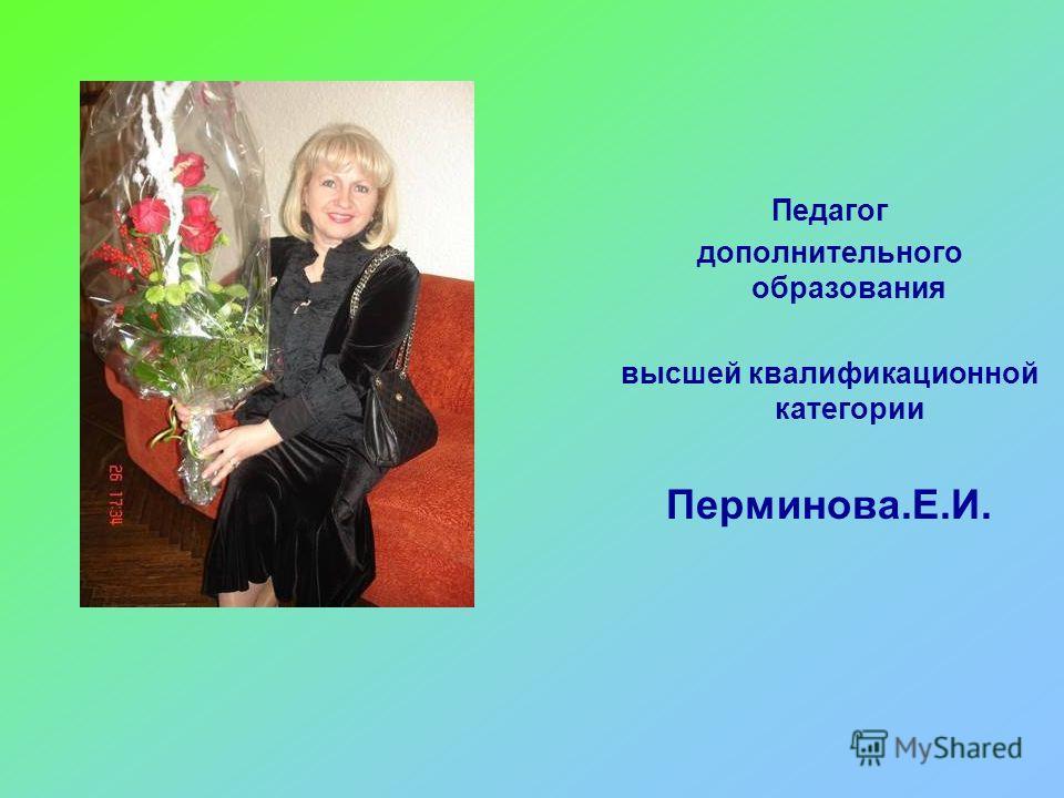 Педагог дополнительного образования высшей квалификационной категории Перминова.Е.И.