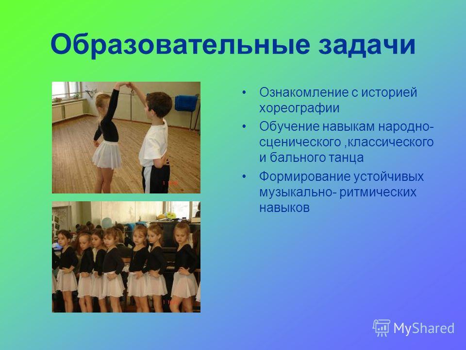Образовательные задачи Ознакомление с историей хореографии Обучение навыкам народно- сценического,классического и бального танца Формирование устойчивых музыкально- ритмических навыков