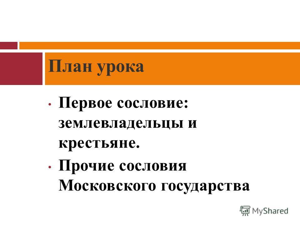 Первое сословие: землевладельцы и крестьяне. Прочие сословия Московского государства План урока