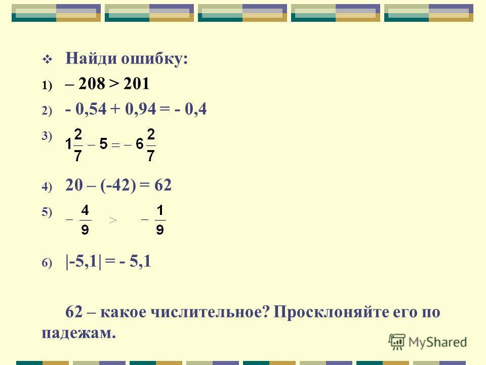Найди ошибку: 1) – 208 > 201 2) - 0,54 + 0,94 = - 0,4 3) 4) 20 – (-42) = 62 5) 6) |-5,1| = - 5,1 62 – какое числительное? Просклоняйте его по падежам.