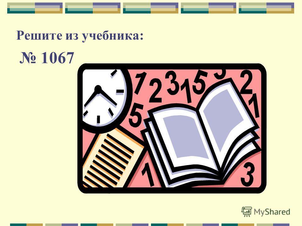 Решите из учебника: 1067