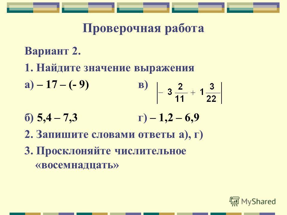 Проверочная работа Вариант 2. 1. Найдите значение выражения а) – 17 – (- 9) в) б) 5,4 – 7,3 г) – 1,2 – 6,9 2. Запишите словами ответы а), г) 3. Просклоняйте числительное «восемнадцать»