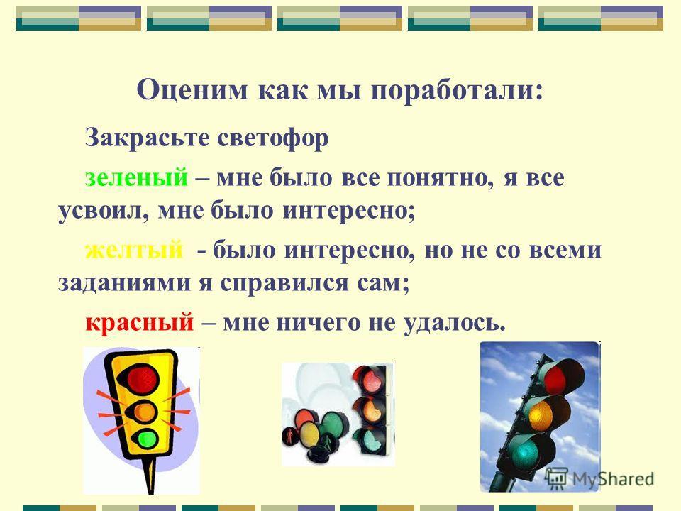 Оценим как мы поработали: Закрасьте светофор зеленый – мне было все понятно, я все усвоил, мне было интересно; желтый - было интересно, но не со всеми заданиями я справился сам; красный – мне ничего не удалось.