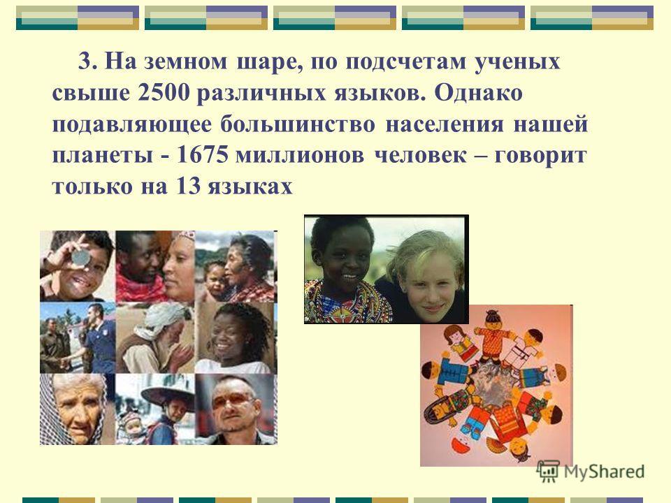 3. На земном шаре, по подсчетам ученых свыше 2500 различных языков. Однако подавляющее большинство населения нашей планеты - 1675 миллионов человек – говорит только на 13 языках