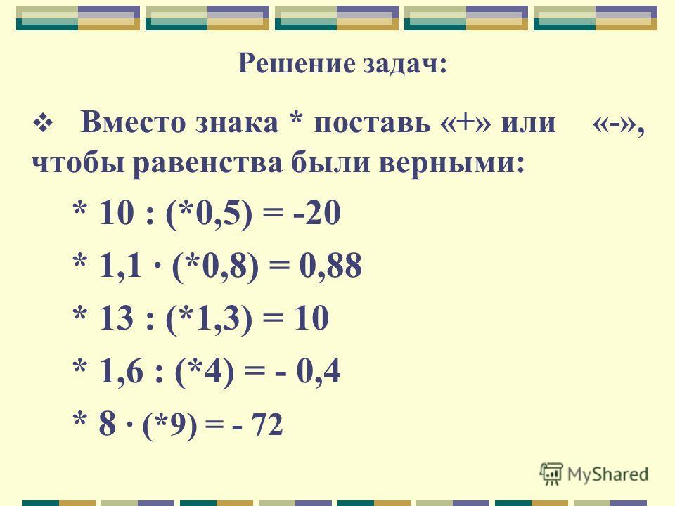 Решение задач: Вместо знака * поставь «+» или «-», чтобы равенства были верными: * 10 : (*0,5) = -20 * 1,1 · (*0,8) = 0,88 * 13 : (*1,3) = 10 * 1,6 : (*4) = - 0,4 * 8 · (*9) = - 72