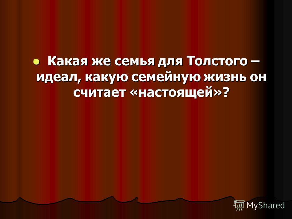 Какая же семья для Толстого – идеал, какую семейную жизнь он считает «настоящей»? Какая же семья для Толстого – идеал, какую семейную жизнь он считает «настоящей»?